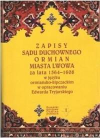 Zapisy sądu duchownego Ormian miasta Lwowa za lata 1564-1608 w języku ormiańsko-kipczackim w opracowaniu Edwarda Tryjarskiego - okładka książki