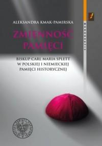 Zmienność pamięci. Biskup Carl Maria Splett w polskiej i niemieckiej pamięci historycznej. Seria: Monografie - okładka książki