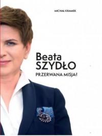Beata Szydło. Przerwana misja? - okładka książki