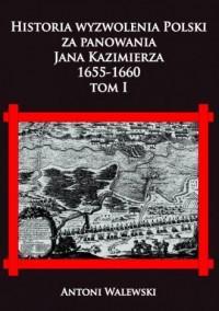 Historia wyzwolena Polski za panowania Jana Kazimierza, 1655-1660. Tom 1 - okładka książki