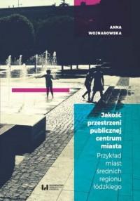 Jakość przestrzeni publicznej centrum miasta. Przykład miast średnich regionu łódzkiego - okładka książki