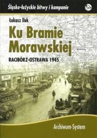 Ku Bramie Morawskiej. Racibórz-Ostrawa 1945. Seria: Śląsko-łużyckie bitwy i kampanie - okładka książki