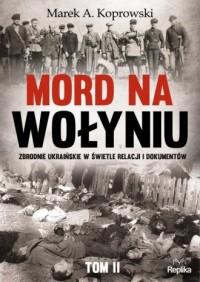 Mord na Wołyniu. Zbrodnie ukraińskie w świetle relacji i dokumentów. Tom 2 - okładka książki