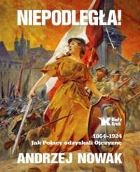Niepodległa! 1864-1924. Jak Polacy odzyskali Ojczyznę - okładka książki