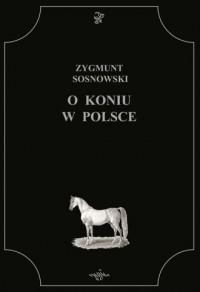 O koniu w Polsce - Zygmunt Sosnowski - okładka książki