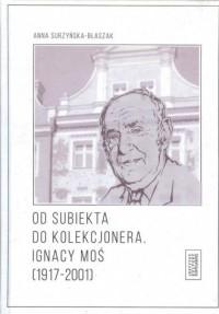 Od subiekta do kolekcjonera. Ignacy Moś (1917-2001) - okładka książki