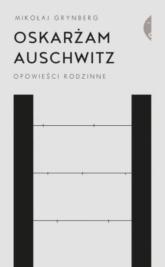 Oskarżam Auschwitz. Opowieści rodzinne - okładka książki