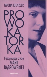 Prowokatorka. Fascynujące życie Marii Dąbrowskiej - okładka książki