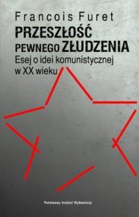 Przeszłość pewnego złudzenia. Esej o idei komunistycznej w XX wieku - okładka książki