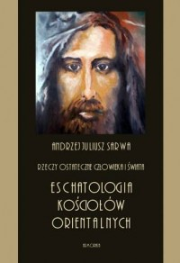 Rzeczy ostateczne człowieka i świata. Eschatologia Kościołów orientalnych - okładka książki