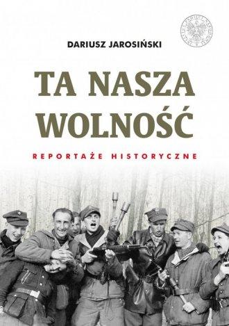 Ta nasza wolność. Reportaże historyczne. - okładka książki