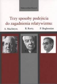 Trzy sposoby podejścia do zagadnienia relatywizmu: A. MacIntyre, R. Rorty, P. Boghossian - okładka książki