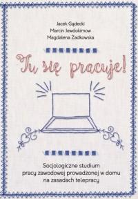 Tu się pracuje! Socjologiczne studium pracy zawodowej prowadzonej w domu na zasadach telepracy - okładka książki