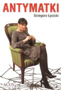 Antymatki - Grzegorz Łęcicki - okładka książki