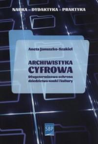 Archiwistyka cyfrowa. Długoterminowa ochrona dziedzictwa nauki i kultury - okładka książki