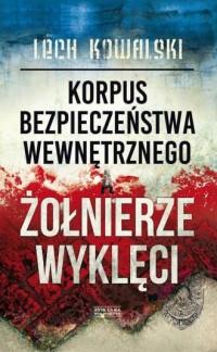 Korpus Bezpieczeństwa Wewnętrznego a Żołnierze Wyklęci. Walka z podziemiem antykomunistycznym w latach 1944-1956 - okładka książki
