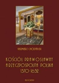 Kościół prawosławny a Rzeczpospolita Polska. Zarys historyczny 1370-1632 - okładka książki