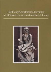 Polskie życie kulturalno-literackie od 1864 roku na ziemiach obecnej Ukrainy - okładka książki