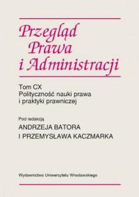 Przegląd Prawa i Administracji CX. Polityczność nauki prawa i praktyki prawniczej - okładka książki