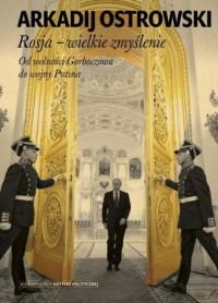 Rosja wielkie zmyślenie. Od wolności Gorbaczowa do wojny Putina - okładka książki