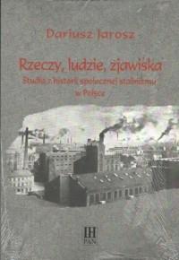 Rzeczy ludzie zjawiska. Studia z historii społecznej stalinizmu w Polsce - okładka książki