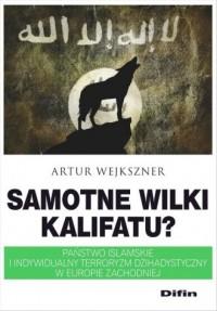 Samotne wilki kalifatu? Państwo Islamskie i indywidualny terroryzm dżihadystyczny w Europie Zachodniej - okładka książki
