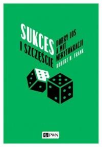 Sukces i szczęście. Dobry los a mit merytokracji - okładka książki