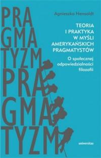Teoria i praktyka w myśli amerykańskich pragmatystów. O społecznej odpowiedzialności filozofii - okładka książki