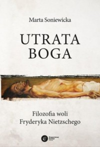 Utrata Boga. Filozofia woli Fryderyka Nietzschego - okładka książki