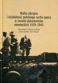 Walka zbrojna i działalność polskiego ruchu oporu w świetle dokumentów niemieckich 1939-1945 - okładka książki