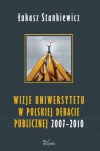 Wizje uniwersytetu w polskiej debacie publicznej 2007-2010 - okładka książki