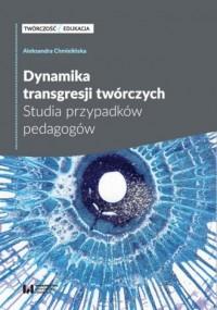 Dynamika transgresji twórczych. Studia przypadków pedagogów - okładka książki