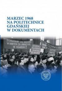 Marzec 1968 na Politechnice Gdańskiej w dokumentach - okładka książki