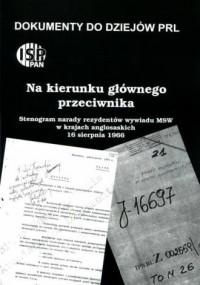 Na kierunku głównego przeciwnika … Stenogram narady rezydentów wywiadu MSW w krajach anglosaskich, 16 sierpnia 1966. Seria: Dokumenty do dziejów PRL. Zeszyt  22 - okładka książki