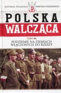 Polska Walcząca. Podziemie na ziemiach włączonych do Rzeszy. Seria: Historia Polskiego Państwa Podziemnego. Tom Tom 44 - okładka książki