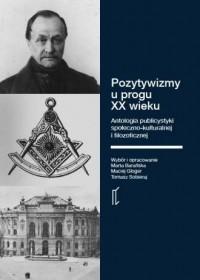 Pozytywizmy u progu XX wieku. Antologia publicystyki społeczno-kulturalnej i filozoficznej - okładka książki