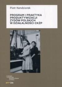 Program i praktyka produktywizacji Żydów polskich w działalności CKŻP - okładka książki