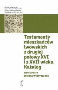 Testamenty mieszkańców lwowskich z drugiej połowy XVI i z XVII wieku. Seria: Katalogi testamentów. Tom 4 - okładka książki