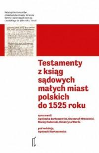 Testamenty z ksiąg sądowych małych miast polskich do 1525 roku. Seria: Katalogi testamentów. Tom 5 - okładka książki