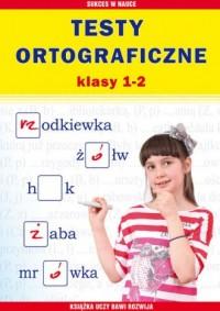 Testy ortograficzne. Klasy 1-2 - okładka książki