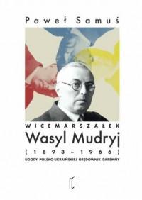 Wicemarszałek Wasyl Mudryj (1893-1966). Ugody polsko-ukraińskiej orędownik daremny - okładka książki