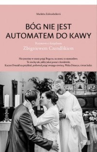 Bóg nie jest automatem do kawy. Rozmowa z księdzem Zbigniewem Czendlikiem - okładka książki