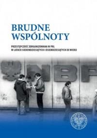 Brudne wspólnoty. Przestępczość zorganizowana w PRL w latach siedemdziesiątych i osiemdziesiątych XX wieku - okładka książki