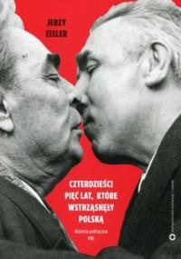 Czterdzieści pięć lat które wstrząsnęły Polską. Historia polityczna PRL - okładka książki