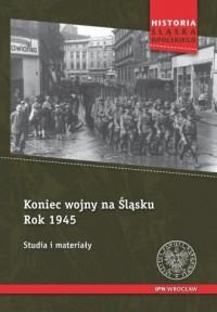 Koniec wojny na Śląsku Rok 1945. Studia i materiały. Historia Śląska Opolskiego - okładka książki