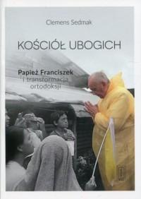 Kościół ubogich. Papież Franciszek i transformacja ortodoksji - okładka książki