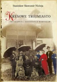Kresowe Trójmiasto Truskawiec - Drohobycz - Borysław - okładka książki