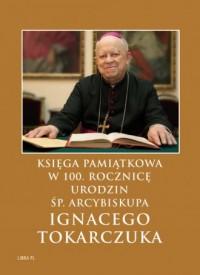 Księga Pamiątkowa w 100. rocznicę urodzin  śp. Arcybiskupa Ignacego Tokarczuka - okładka książki
