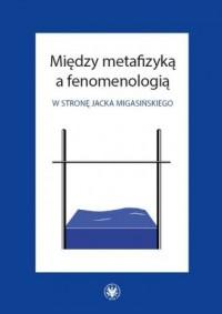 Między metafizyką a fenomenologią. W stronę Jacka Migasińskiego - okładka książki