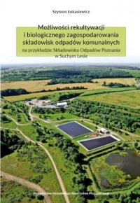 Możliwości rekultywacji i biologicznego zagospodarowania składowisk odpadów komunalnych na przykładz - okładka książki